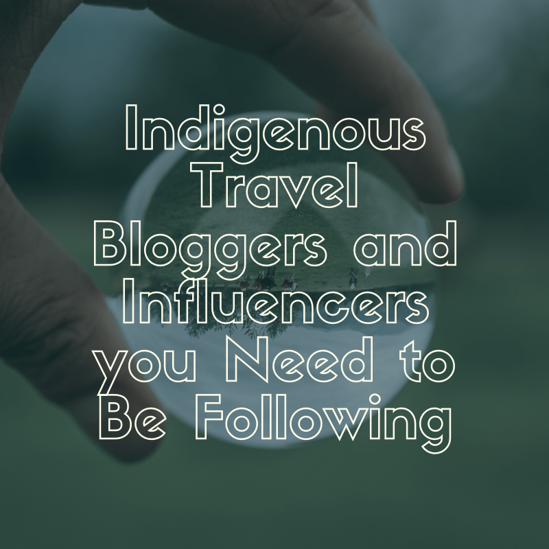 Indigenous Travel Bloggers and Influencers you Need to Be Following