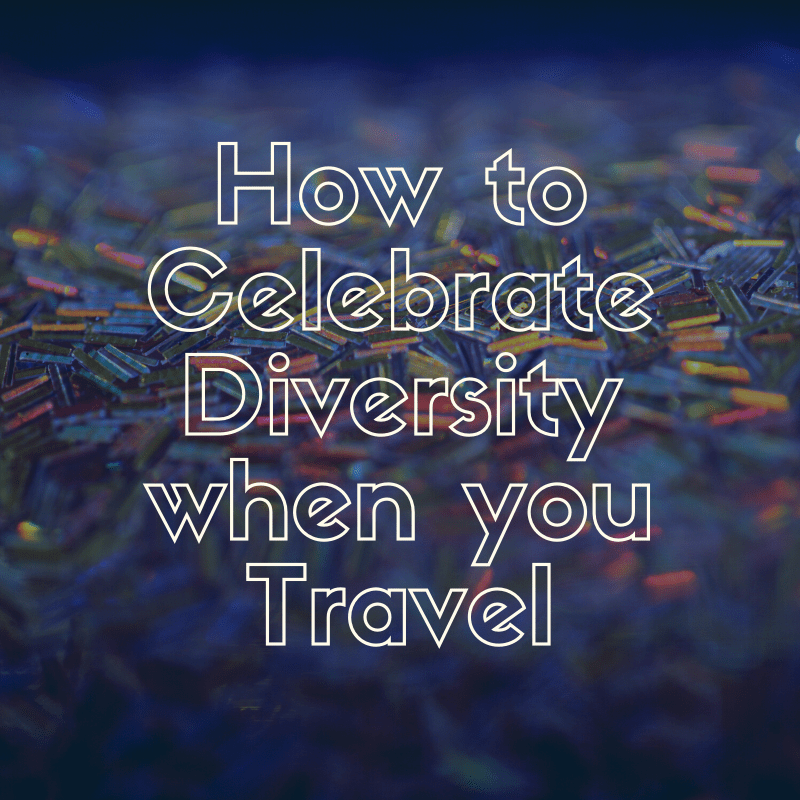 How to Celebrate Diversity when you Travel